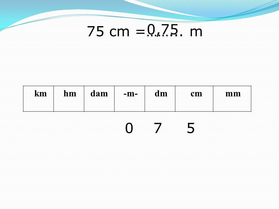 0,75 75 cm =……... m km hm dam -m- dm cm mm 7 5