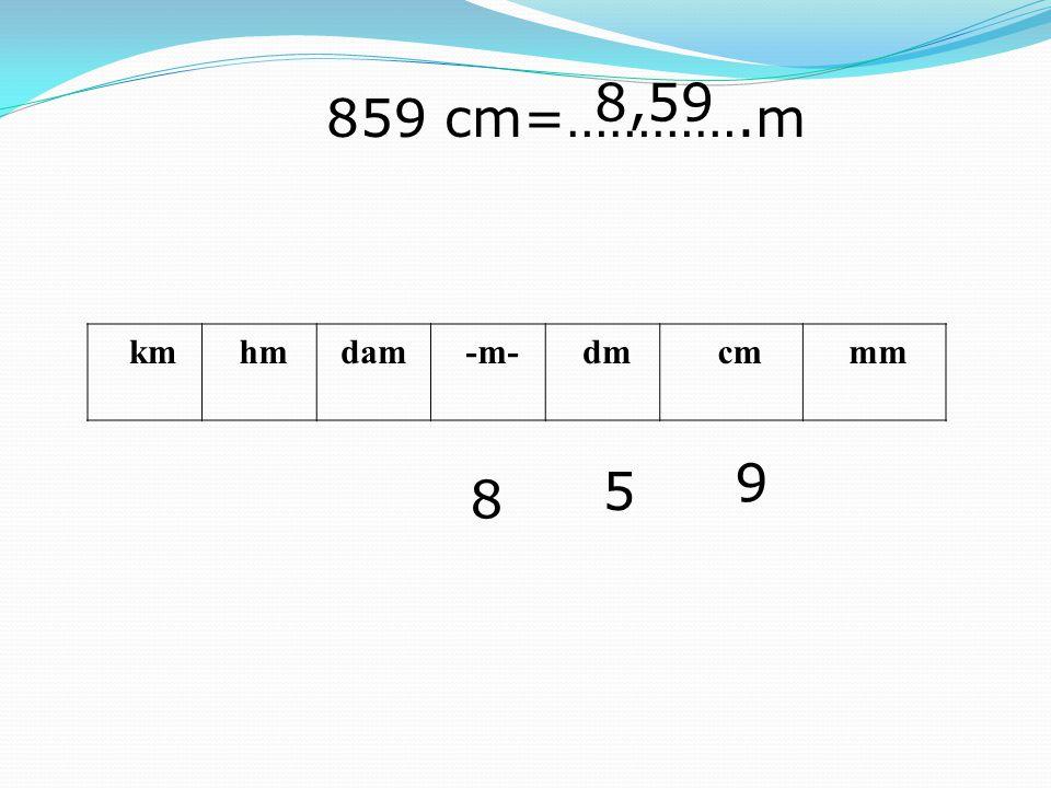 8,59 859 cm=………….m km hm dam -m- dm cm mm 9 5 8
