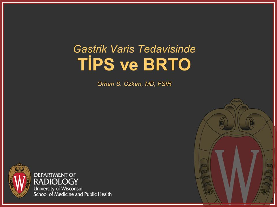 Gastrik Varis Tedavisinde TİPS ve BRTO Orhan S. Ozkan, MD, FSIR