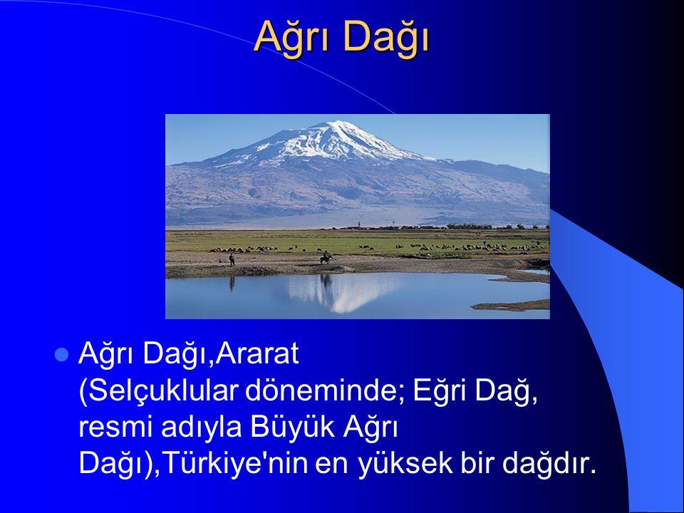 Ağrı Dağı Ağrı Dağı,Ararat (Selçuklular döneminde; Eğri Dağ, resmi adıyla Büyük Ağrı Dağı),Türkiye nin en yüksek bir dağdır.
