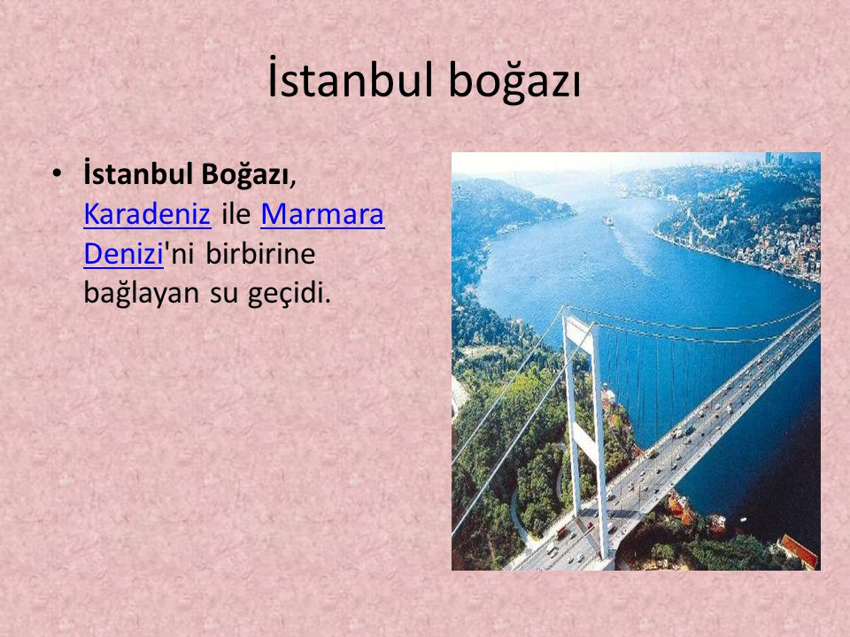 İstanbul boğazı İstanbul Boğazı, Karadeniz ile Marmara Denizi ni birbirine bağlayan su geçidi.