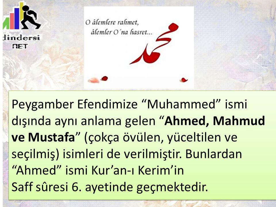 Peygamber Efendimize Muhammed ismi dışında aynı anlama gelen Ahmed, Mahmud ve Mustafa (çokça övülen, yüceltilen ve seçilmiş) isimleri de verilmiştir.