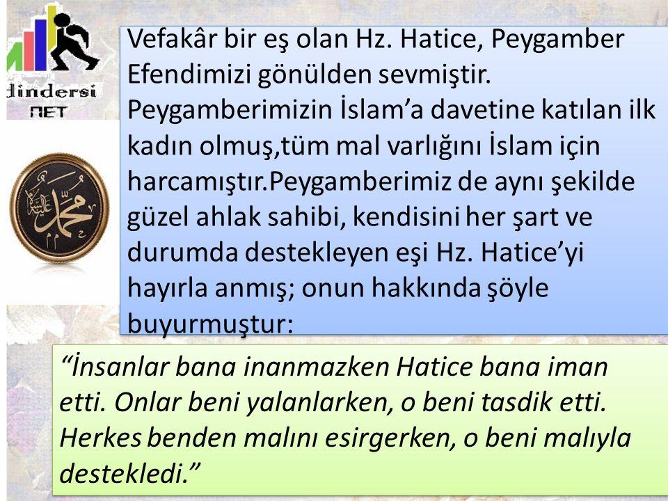Vefakâr bir eş olan Hz. Hatice, Peygamber Efendimizi gönülden sevmiştir. Peygamberimizin İslam'a davetine katılan ilk kadın olmuş,tüm mal varlığını İslam için harcamıştır.Peygamberimiz de aynı şekilde güzel ahlak sahibi, kendisini her şart ve durumda destekleyen eşi Hz. Hatice'yi hayırla anmış; onun hakkında şöyle buyurmuştur: