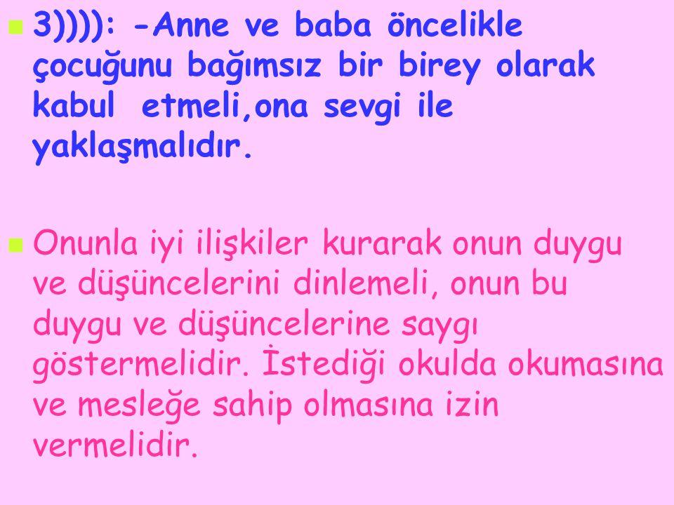3)))): -Anne ve baba öncelikle çocuğunu bağımsız bir birey olarak kabul etmeli,ona sevgi ile yaklaşmalıdır.
