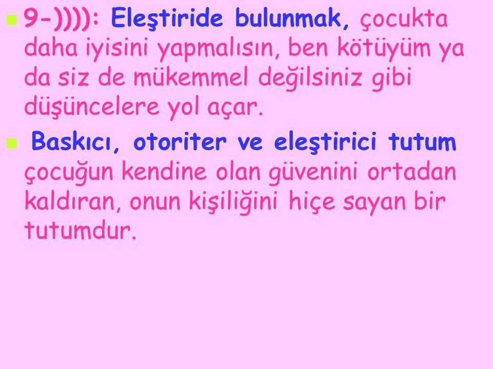 9-)))): Eleştiride bulunmak, çocukta daha iyisini yapmalısın, ben kötüyüm ya da siz de mükemmel değilsiniz gibi düşüncelere yol açar.