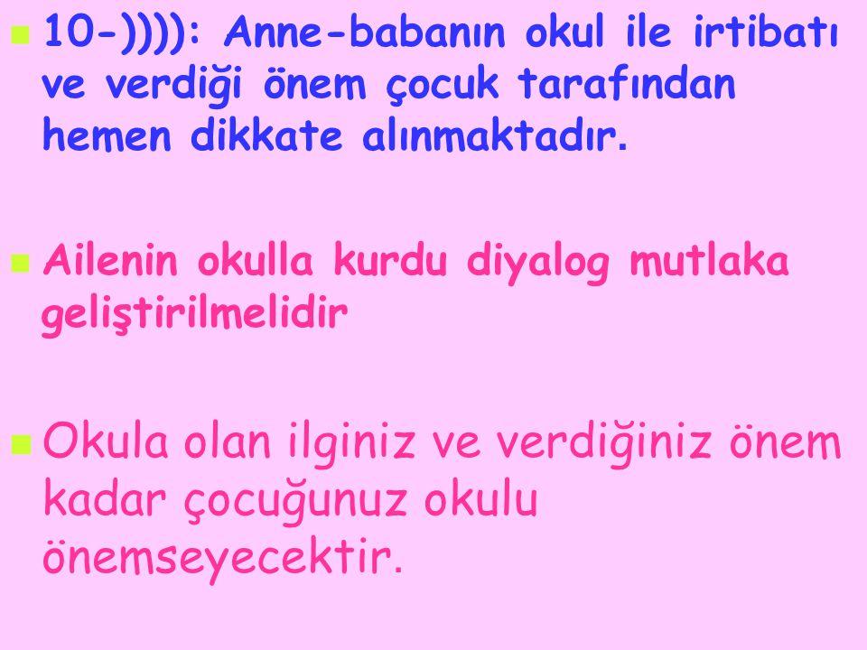 10-)))): Anne-babanın okul ile irtibatı ve verdiği önem çocuk tarafından hemen dikkate alınmaktadır.