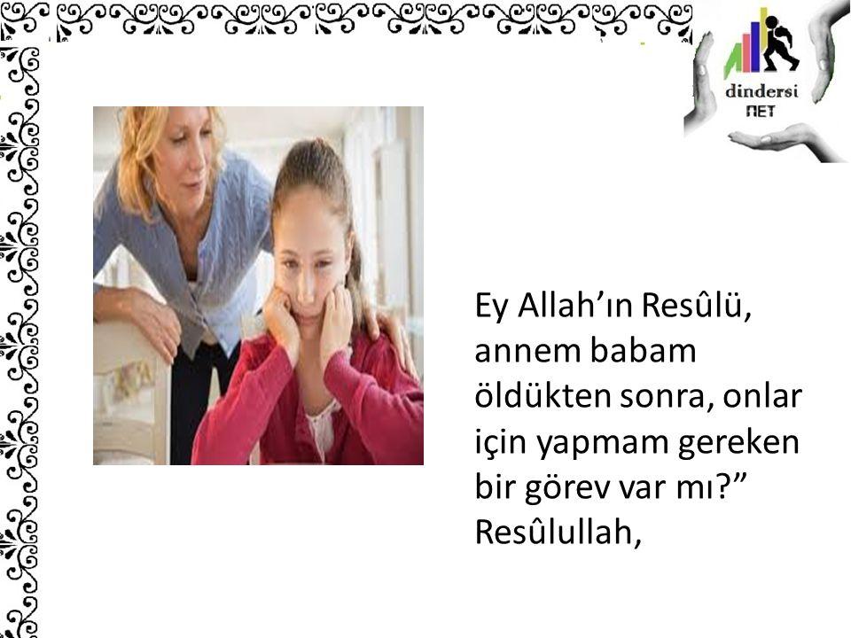 Ey Allah'ın Resûlü, annem babam öldükten sonra, onlar için yapmam gereken bir görev var mı Resûlullah,