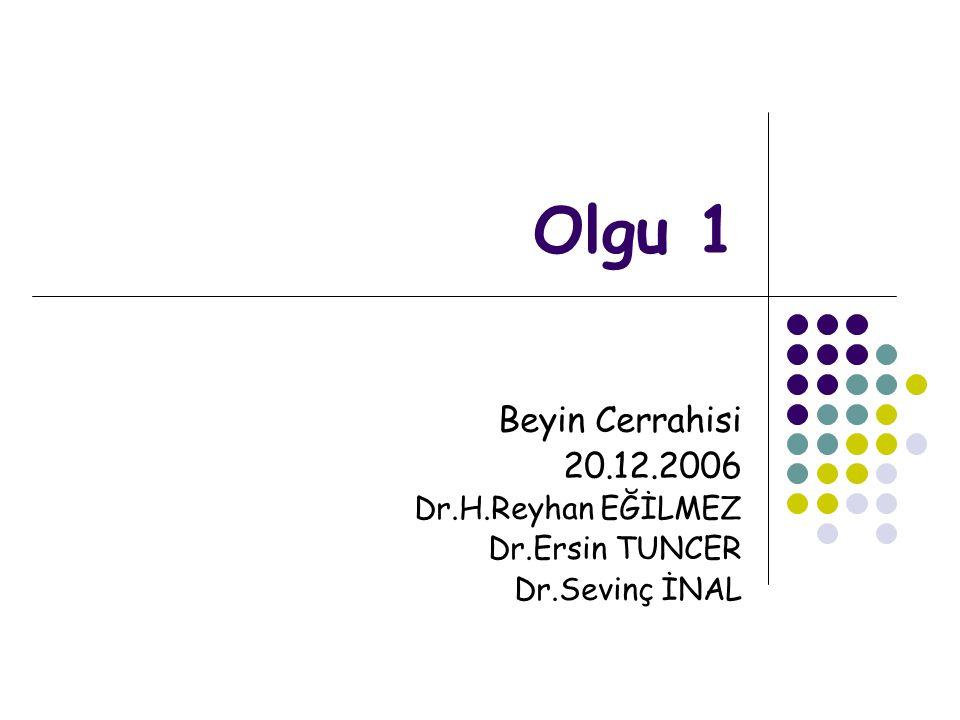 Olgu 1 Beyin Cerrahisi 20.12.2006 Dr.H.Reyhan EĞİLMEZ Dr.Ersin TUNCER