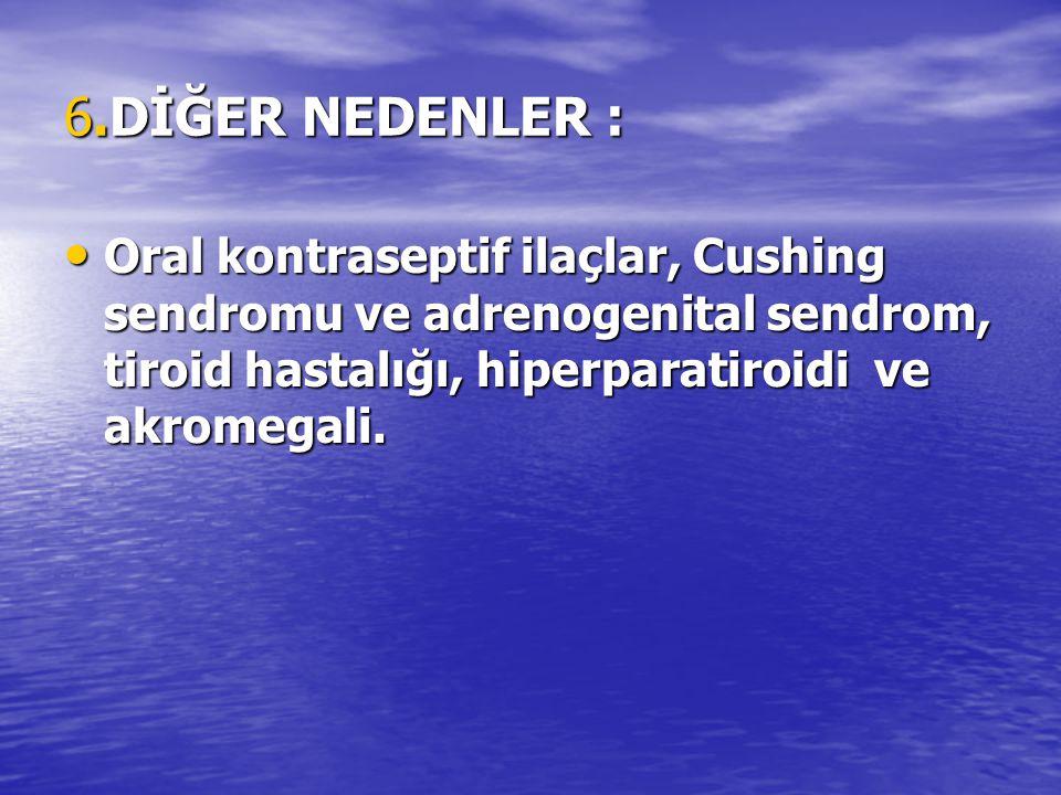 6.DİĞER NEDENLER : Oral kontraseptif ilaçlar, Cushing sendromu ve adrenogenital sendrom, tiroid hastalığı, hiperparatiroidi ve akromegali.