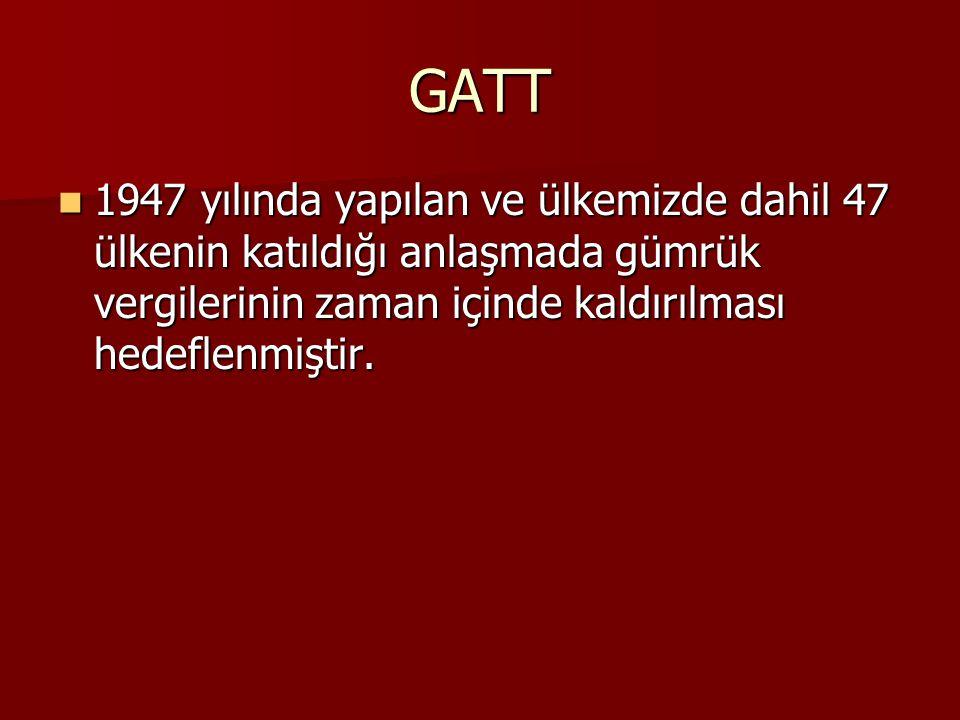 GATT 1947 yılında yapılan ve ülkemizde dahil 47 ülkenin katıldığı anlaşmada gümrük vergilerinin zaman içinde kaldırılması hedeflenmiştir.