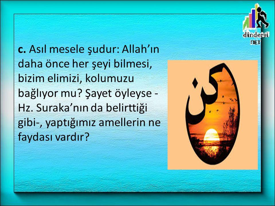 c. Asıl mesele şudur: Allah'ın daha önce her şeyi bilmesi, bizim elimizi, kolumuzu bağlıyor mu.