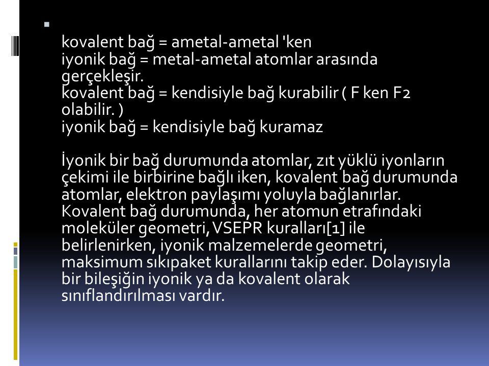 kovalent bağ = ametal-ametal ken iyonik bağ = metal-ametal atomlar arasında gerçekleşir.