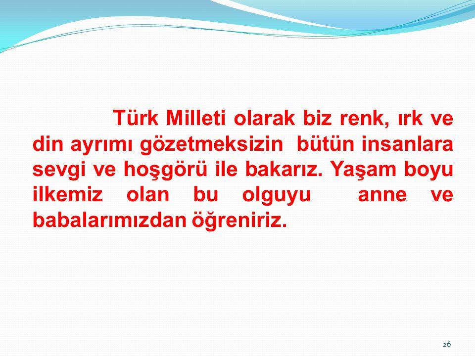 Türk Milleti olarak biz renk, ırk ve din ayrımı gözetmeksizin bütün insanlara sevgi ve hoşgörü ile bakarız.