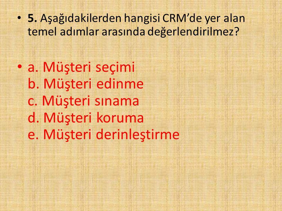 5. Aşağıdakilerden hangisi CRM'de yer alan temel adımlar arasında değerlendirilmez
