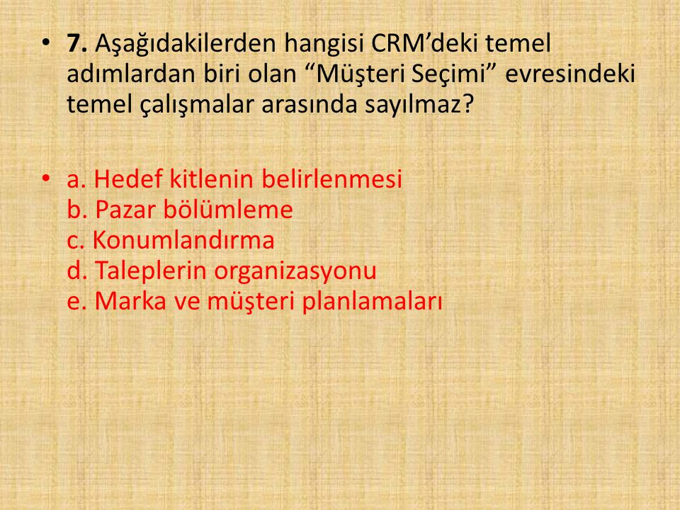 7. Aşağıdakilerden hangisi CRM'deki temel adımlardan biri olan Müşteri Seçimi evresindeki temel çalışmalar arasında sayılmaz