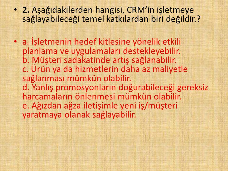 2. Aşağıdakilerden hangisi, CRM'in işletmeye sağlayabileceği temel katkılardan biri değildir.