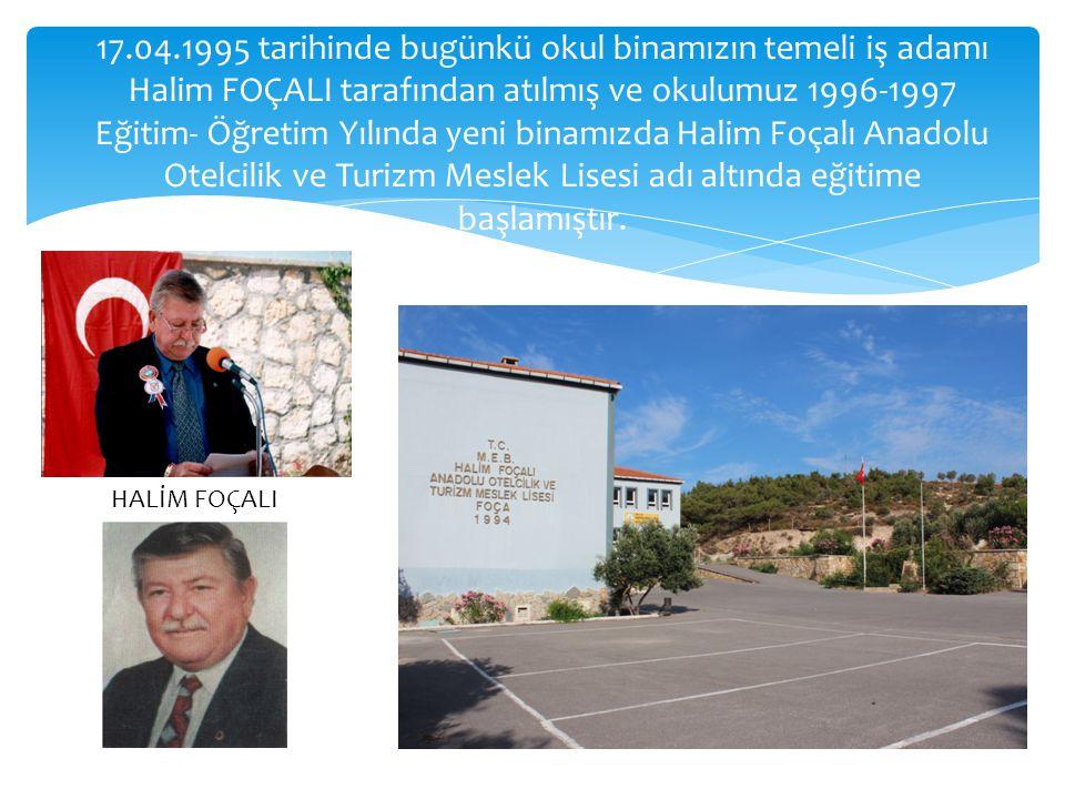 17.04.1995 tarihinde bugünkü okul binamızın temeli iş adamı Halim FOÇALI tarafından atılmış ve okulumuz 1996-1997 Eğitim- Öğretim Yılında yeni binamızda Halim Foçalı Anadolu Otelcilik ve Turizm Meslek Lisesi adı altında eğitime başlamıştır.