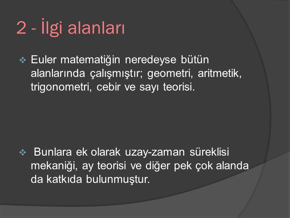 2 - İlgi alanları Euler matematiğin neredeyse bütün alanlarında çalışmıştır; geometri, aritmetik, trigonometri, cebir ve sayı teorisi.