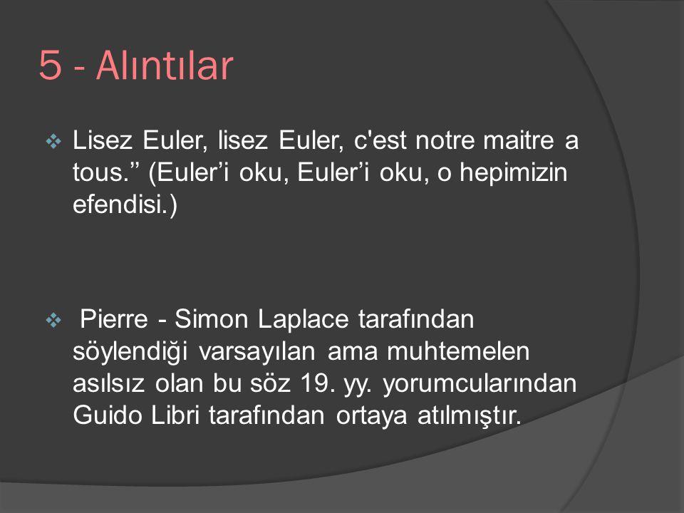 5 - Alıntılar Lisez Euler, lisez Euler, c est notre maitre a tous.'' (Euler'i oku, Euler'i oku, o hepimizin efendisi.)