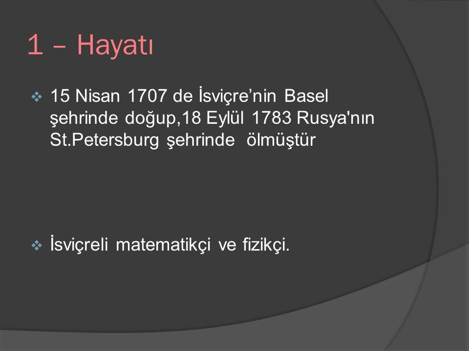 1 – Hayatı 15 Nisan 1707 de İsviçre'nin Basel şehrinde doğup,18 Eylül 1783 Rusya nın St.Petersburg şehrinde ölmüştür.