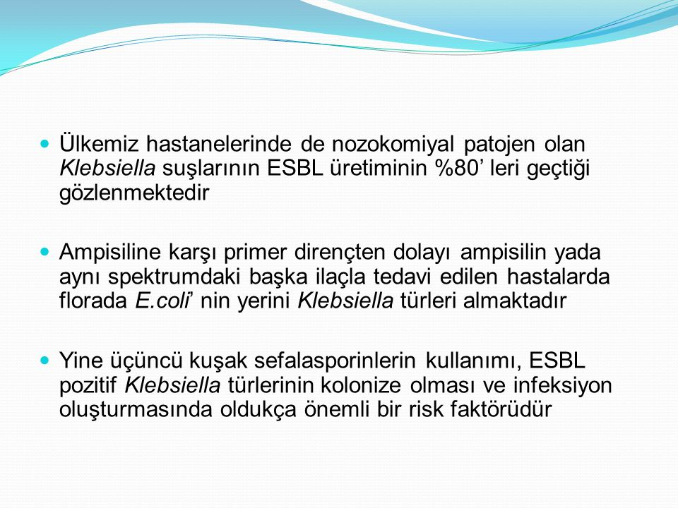 Ülkemiz hastanelerinde de nozokomiyal patojen olan Klebsiella suşlarının ESBL üretiminin %80' leri geçtiği gözlenmektedir