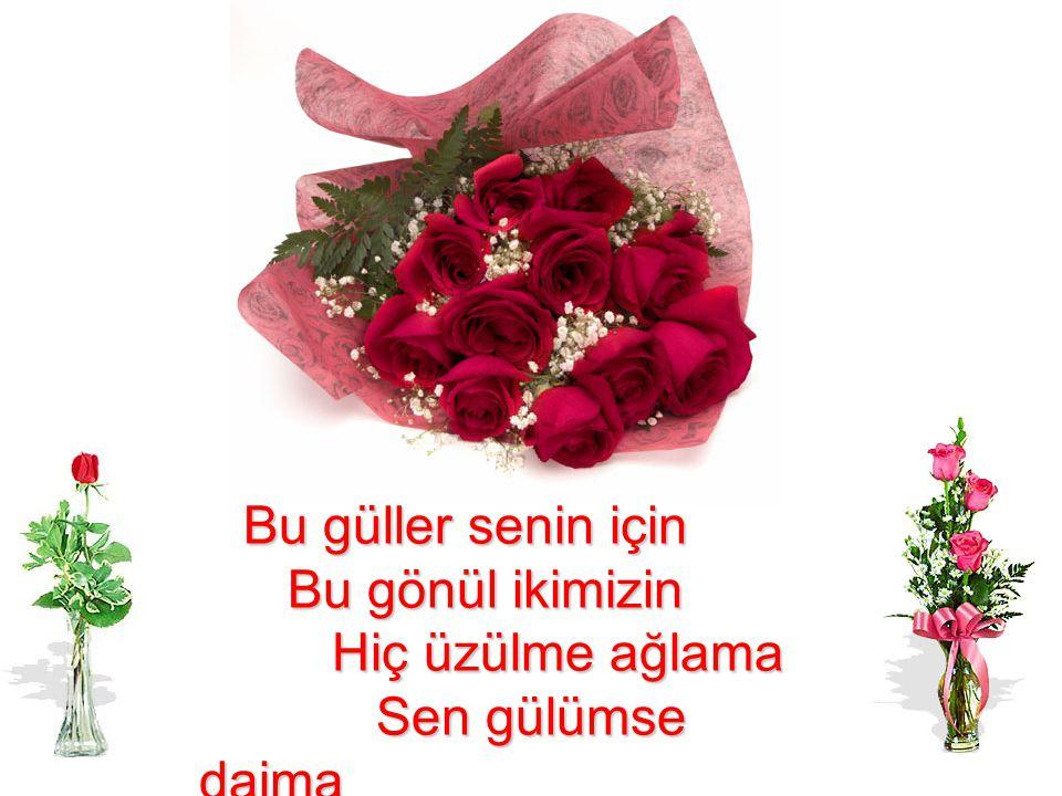 Bu güller senin için Bu gönül ikimizin Hiç üzülme ağlama Sen gülümse daima