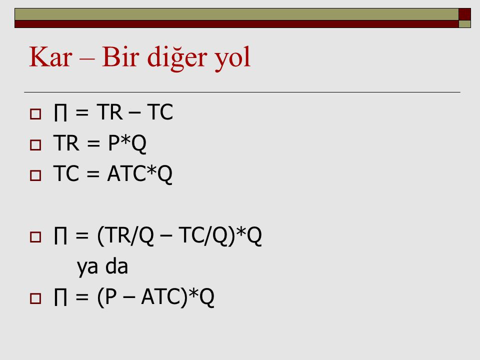 Kar – Bir diğer yol ∏ = TR – TC TR = P*Q TC = ATC*Q