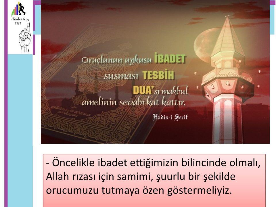 - Öncelikle ibadet ettiğimizin bilincinde olmalı, Allah rızası için samimi, şuurlu bir şekilde orucumuzu tutmaya özen göstermeliyiz.