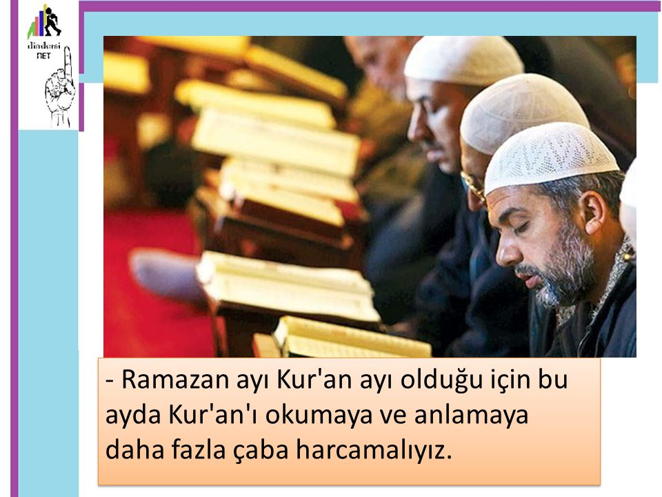 - Ramazan ayı Kur an ayı olduğu için bu ayda Kur an ı okumaya ve anlamaya daha fazla çaba harcamalıyız.