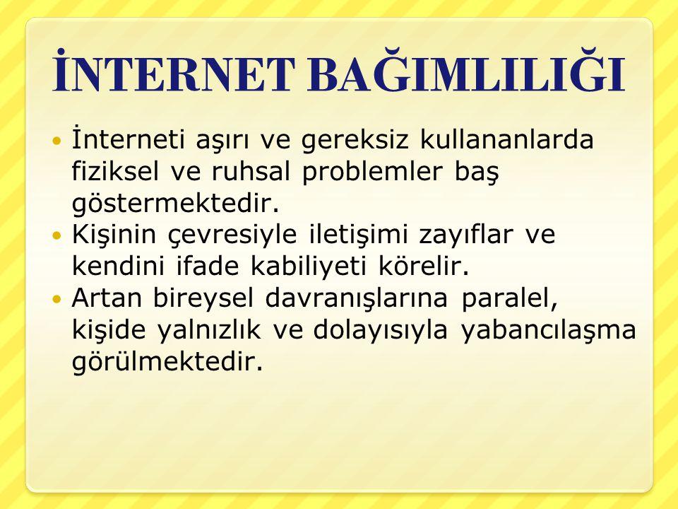 İNTERNET BAĞIMLILIĞI İnterneti aşırı ve gereksiz kullananlarda fiziksel ve ruhsal problemler baş göstermektedir.