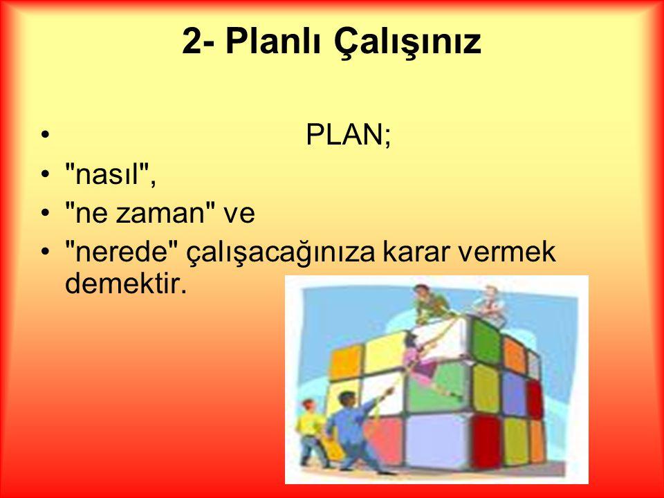 2- Planlı Çalışınız PLAN; nasıl , ne zaman ve