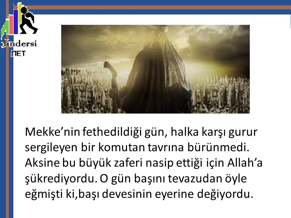 Mekke'nin fethedildiği gün, halka karşı gurur sergileyen bir komutan tavrına bürünmedi.