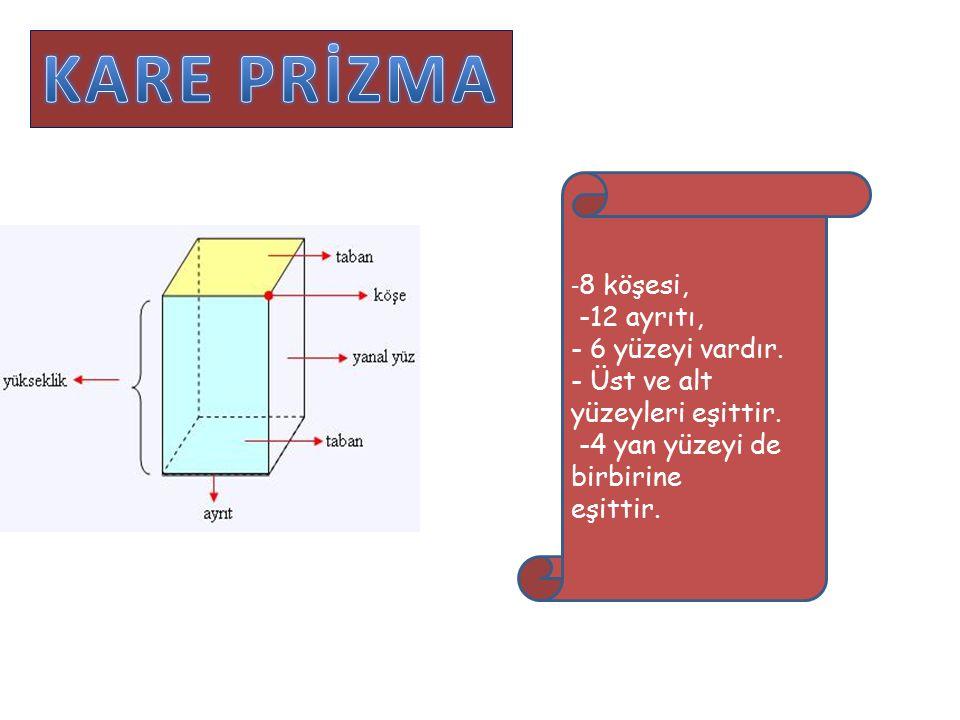KARE PRİZMA KO -8 köşesi, -12 ayrıtı, - 6 yüzeyi vardır.