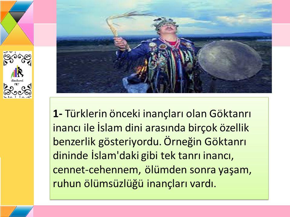 1- Türklerin önceki inançları olan Göktanrı inancı ile İslam dini arasında birçok özellik benzerlik gösteriyordu.
