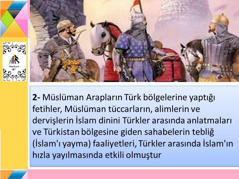 2- Müslüman Arapların Türk bölgelerine yaptığı fetihler, Müslüman tüccarların, alimlerin ve dervişlerin İslam dinini Türkler arasında anlatmaları ve Türkistan bölgesine giden sahabelerin tebliğ (İslam ı yayma) faaliyetleri, Türkler arasında İslam ın hızla yayılmasında etkili olmuştur