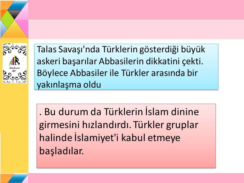 Talas Savaşı nda Türklerin gösterdiği büyük askeri başarılar Abbasilerin dikkatini çekti. Böylece Abbasiler ile Türkler arasında bir yakınlaşma oldu