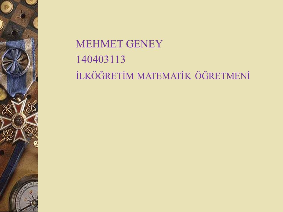 MEHMET GENEY 140403113 İLKÖĞRETİM MATEMATİK ÖĞRETMENİ