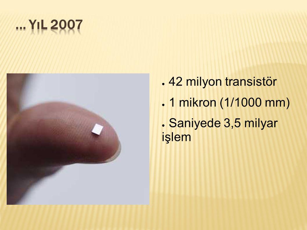 ... Yıl 2007 42 milyon transistör 1 mikron (1/1000 mm)