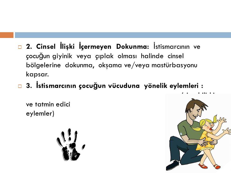 2. Cinsel İlişki İçermeyen Dokunma: İstismarcının ve çocuğun giyinik veya çıplak olması halinde cinsel bölgelerine dokunma, okşama ve/veya mastürbasyonu kapsar.