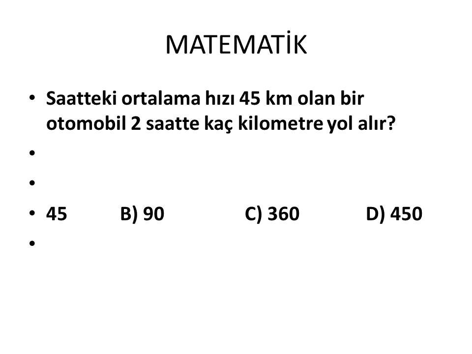 MATEMATİK Saatteki ortalama hızı 45 km olan bir otomobil 2 saatte kaç kilometre yol alır
