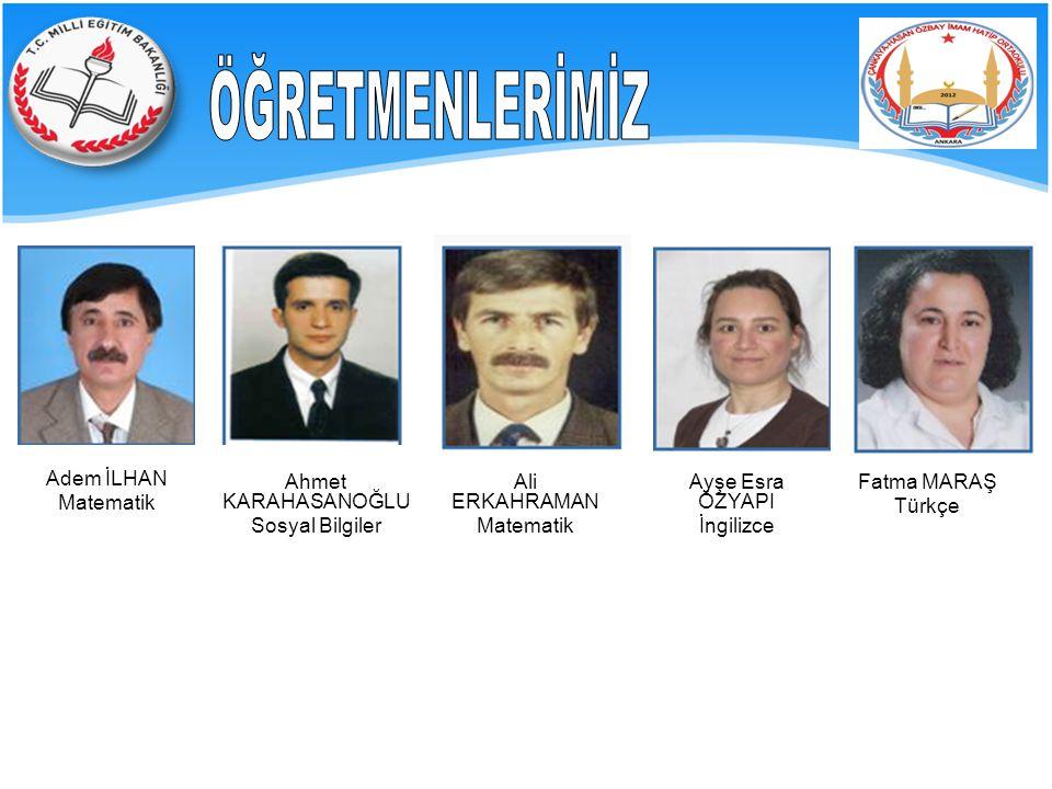 ÖĞRETMENLERİMİZ Adem İLHAN Matematik Ahmet KARAHASANOĞLU