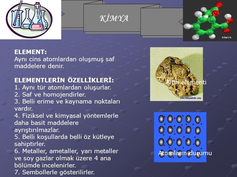 ELEMENT: Aynı cins atomlardan oluşmuş saf maddelere denir. ELEMENTLERİN ÖZELLİKLERİ: 1. Aynı tür atomlardan oluşurlar.