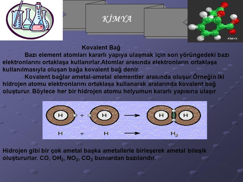Kovalent Bağ Bazı element atomları kararlı yapıya ulaşmak için son yörüngedeki bazı elektronlarını ortaklaşa kullanırlar.Atomlar arasında elektronların ortaklaşa kullanılmasıyla oluşan bağa kovalent bağ denir. Kovalent bağlar ametal-ametal elementler arasında oluşur.Örneğin iki hidrojen atomu elektronlarını ortaklaşa kullanarak aralarında kovalent bağ oluşturur. Böylece her bir hidrojen atomu helyumun kararlı yapısına ulaşır