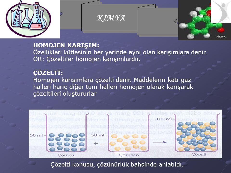 HOMOJEN KARIŞIM: Özellikleri kütlesinin her yerinde aynı olan karışımlara denir. ÖR: Çözeltiler homojen karışımlardır.