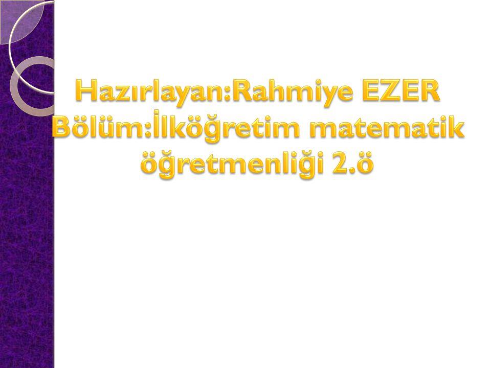 Hazırlayan:Rahmiye EZER Bölüm:İlköğretim matematik öğretmenliği 2.ö