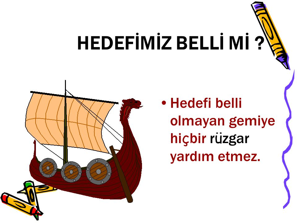 HEDEFİMİZ BELLİ Mİ Hedefi belli olmayan gemiye hiçbir rüzgar yardım etmez.
