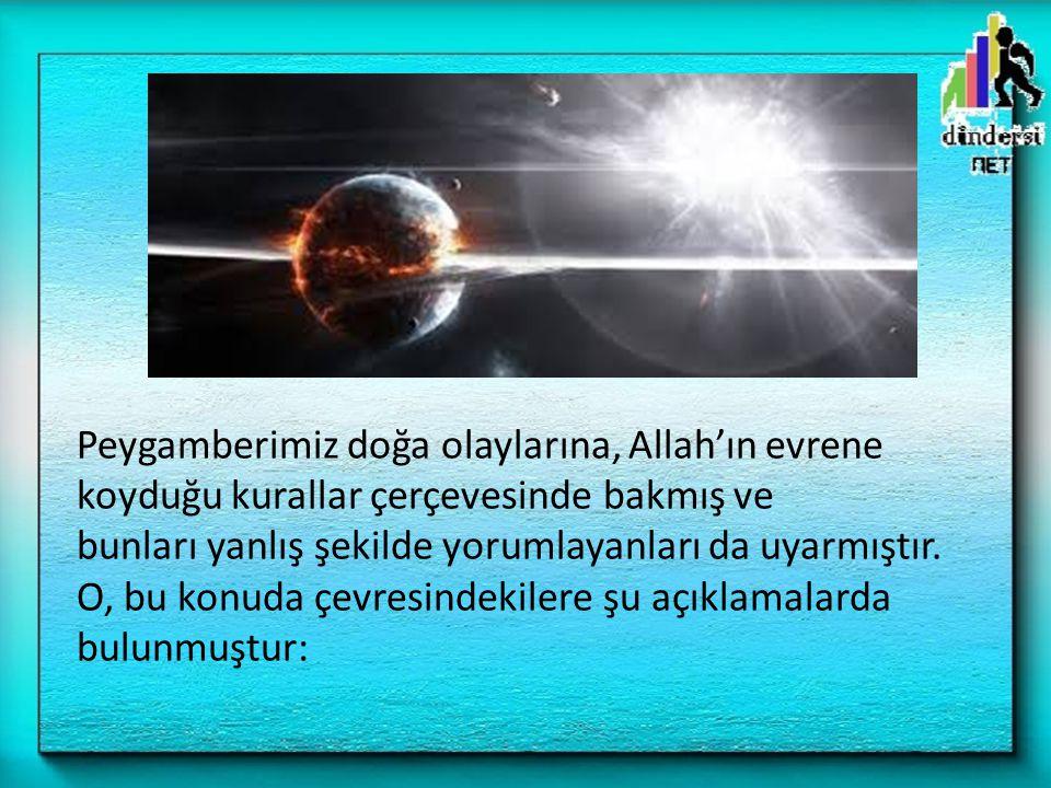 Peygamberimiz doğa olaylarına, Allah'ın evrene koyduğu kurallar çerçevesinde bakmış ve bunları yanlış şekilde yorumlayanları da uyarmıştır.