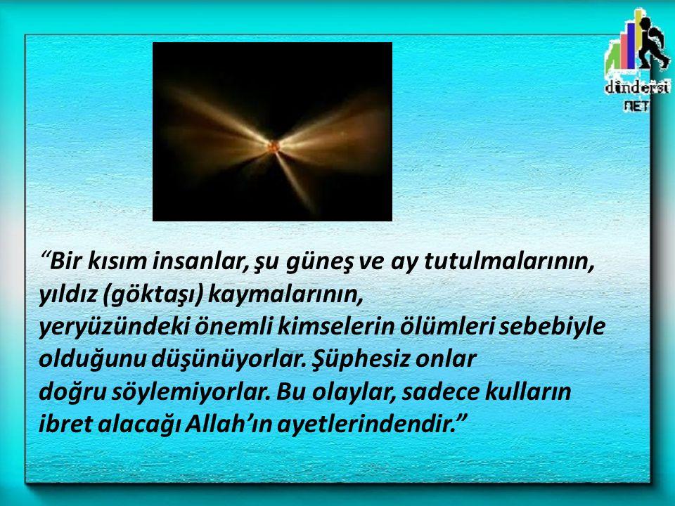 Bir kısım insanlar, şu güneş ve ay tutulmalarının, yıldız (göktaşı) kaymalarının, yeryüzündeki önemli kimselerin ölümleri sebebiyle olduğunu düşünüyorlar.