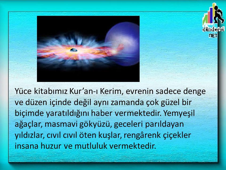 Yüce kitabımız Kur'an-ı Kerim, evrenin sadece denge ve düzen içinde değil aynı zamanda çok güzel bir biçimde yaratıldığını haber vermektedir.
