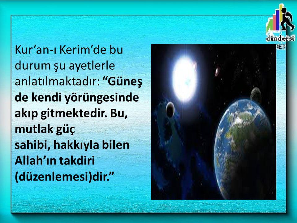 Kur'an-ı Kerim'de bu durum şu ayetlerle anlatılmaktadır: Güneş de kendi yörüngesinde akıp gitmektedir.